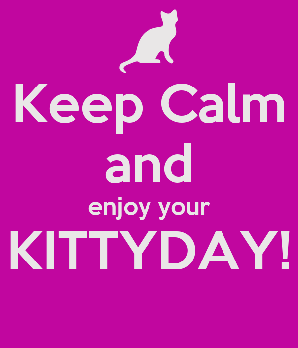 Keep Calm and enjoy your KITTYDAY!