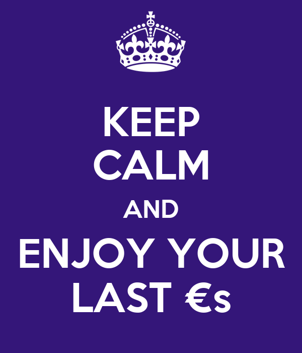 KEEP CALM AND ENJOY YOUR LAST €s