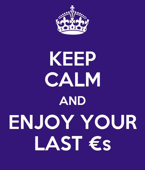 KEEP CALM AND ENJOY YOUR LAST €s