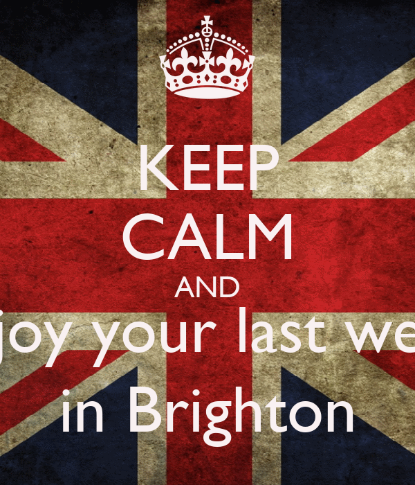 KEEP CALM AND Enjoy your last week in Brighton