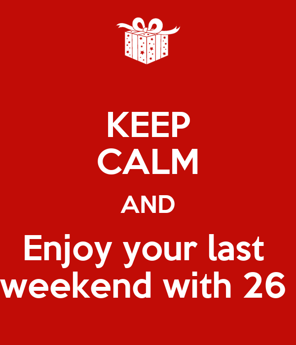 KEEP CALM AND Enjoy your last  weekend with 26