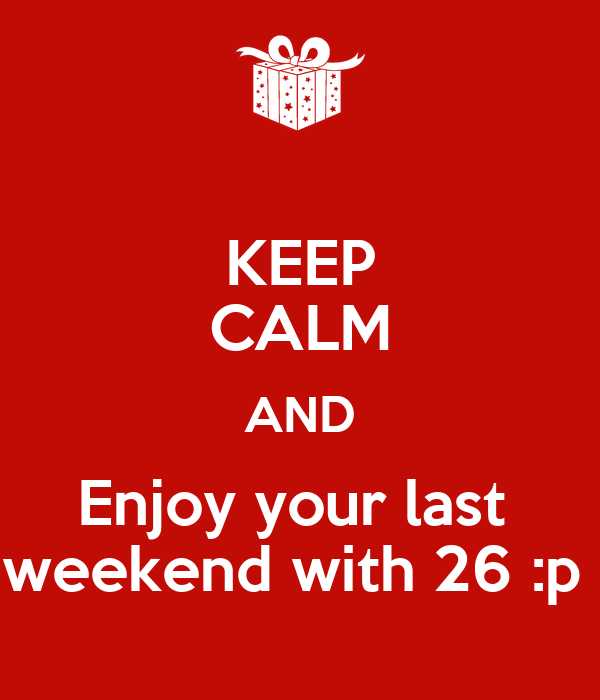 KEEP CALM AND Enjoy your last  weekend with 26 :p