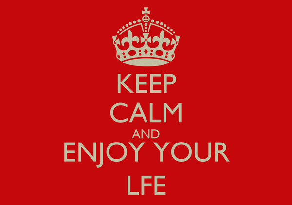 KEEP CALM AND ENJOY YOUR LFE