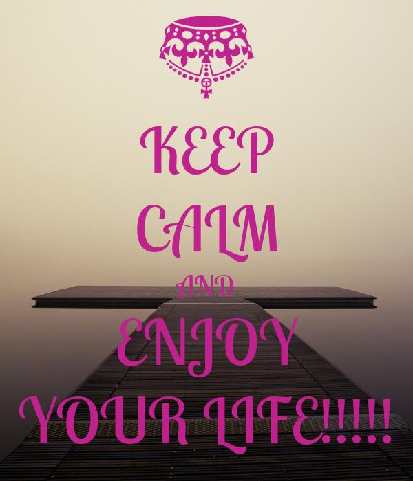 KEEP CALM AND ENJOY YOUR LIFE!!!!!