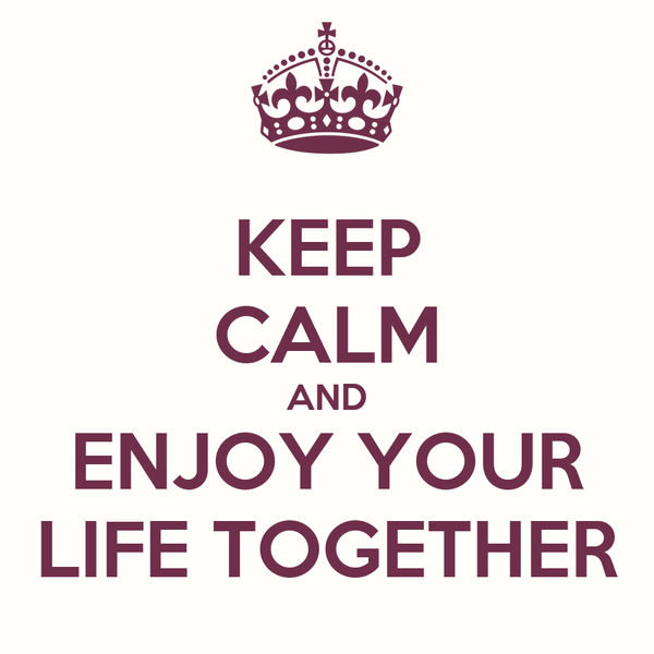 KEEP CALM AND ENJOY YOUR LIFE TOGETHER