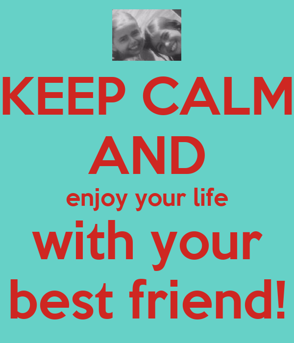 KEEP CALM  AND enjoy your life with your best friend!