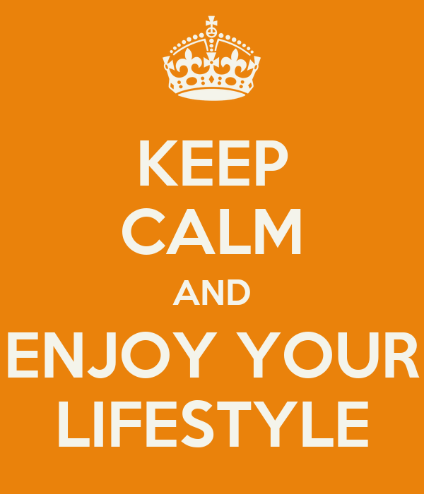 KEEP CALM AND ENJOY YOUR LIFESTYLE