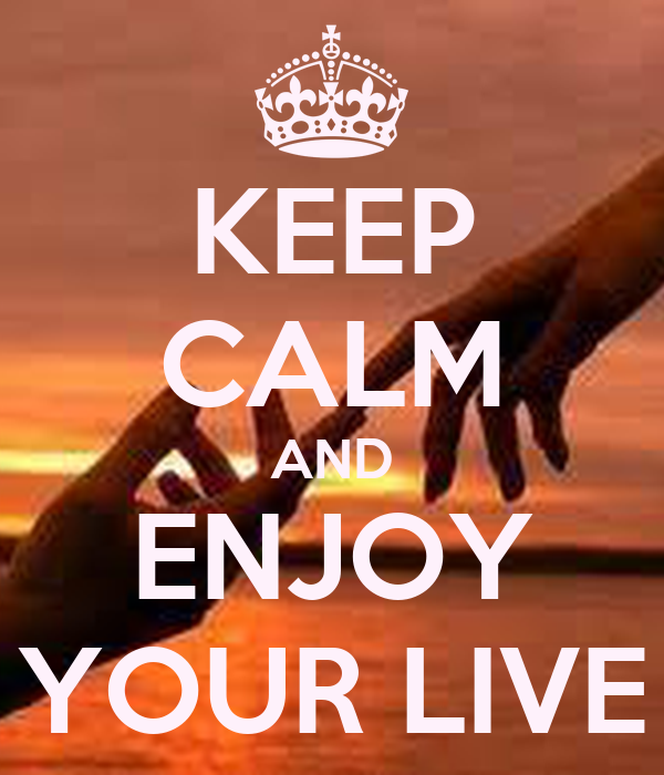 KEEP CALM AND ENJOY YOUR LIVE