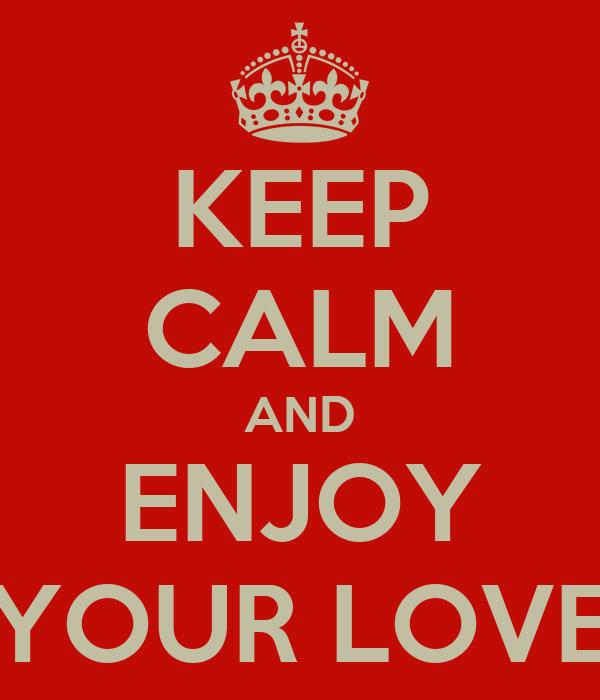 KEEP CALM AND ENJOY YOUR LOVE
