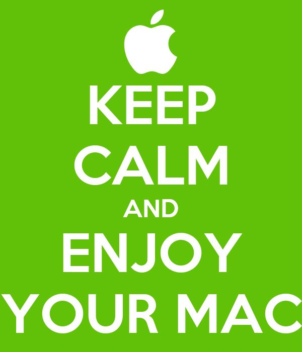 KEEP CALM AND ENJOY YOUR MAC