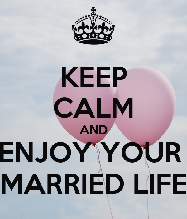 KEEP CALM AND ENJOY YOUR  MARRIED LIFE
