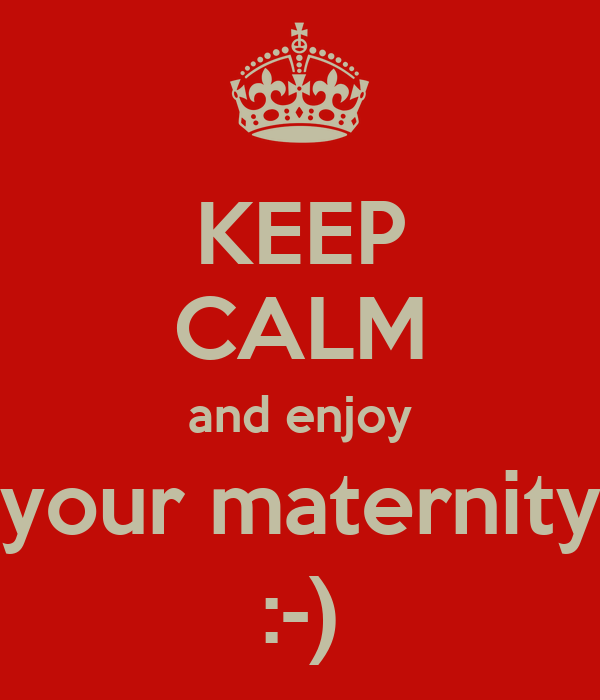 KEEP CALM and enjoy your maternity :-)