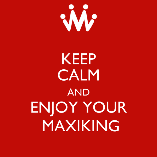 KEEP CALM AND ENJOY YOUR  MAXIKING