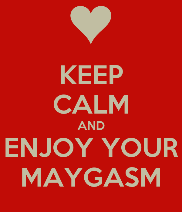 KEEP CALM AND ENJOY YOUR MAYGASM