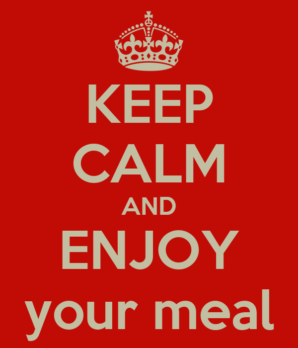 KEEP CALM AND ENJOY your meal