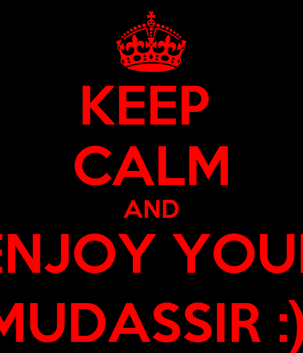 KEEP  CALM AND ENJOY YOUR MUDASSIR :)