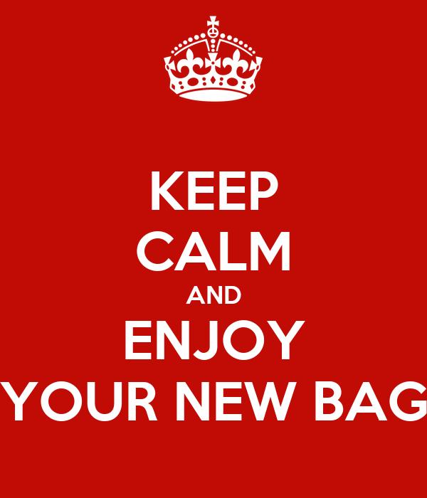 KEEP CALM AND ENJOY YOUR NEW BAG