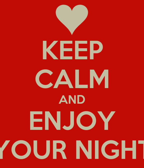 KEEP CALM AND ENJOY YOUR NIGHT