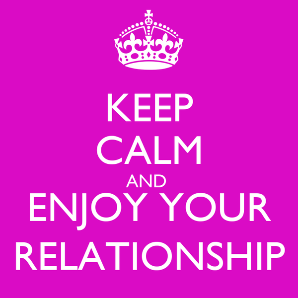 KEEP CALM AND  ENJOY YOUR RELATIONSHIP