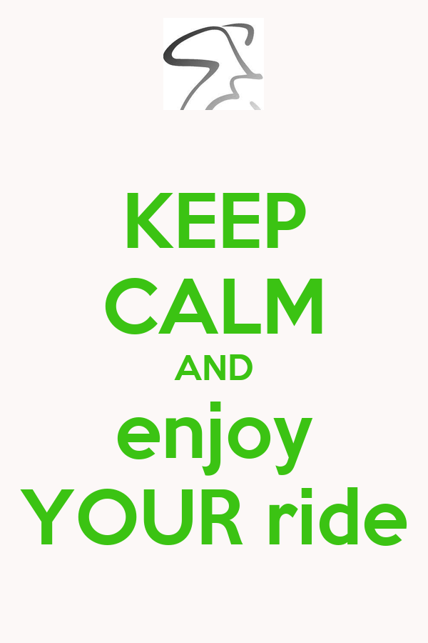 KEEP CALM AND enjoy YOUR ride
