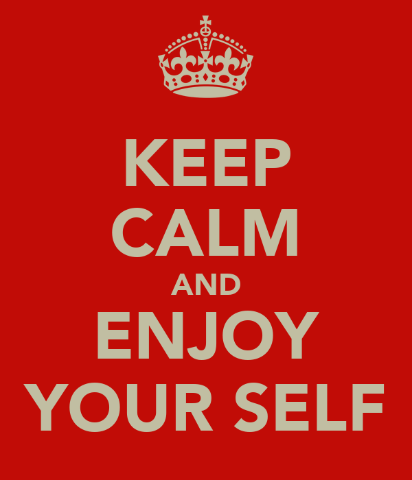 KEEP CALM AND ENJOY YOUR SELF