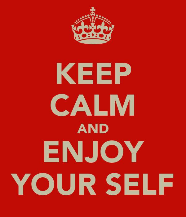 KEEP CALM AND ENJOY YOUR SELF