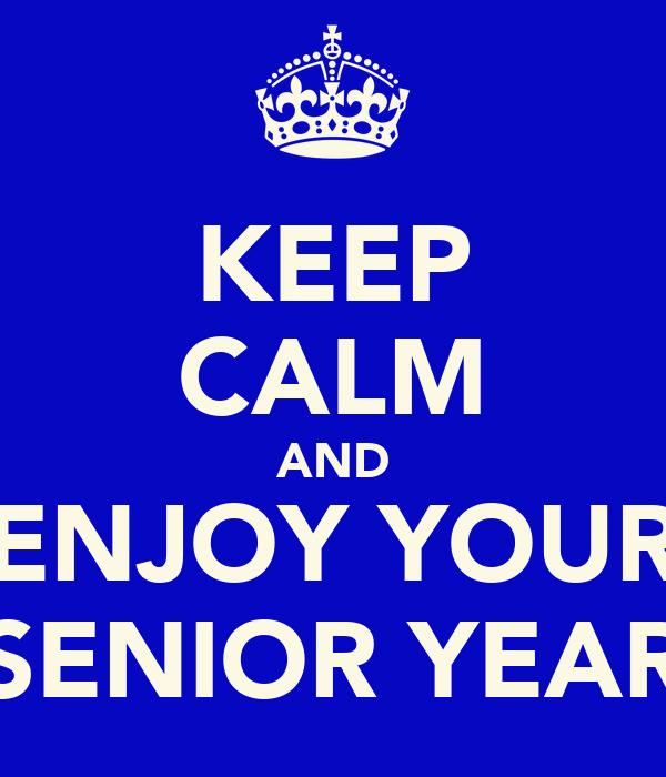 KEEP CALM AND ENJOY YOUR SENIOR YEAR