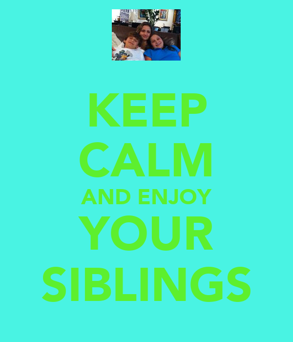 KEEP CALM AND ENJOY YOUR SIBLINGS