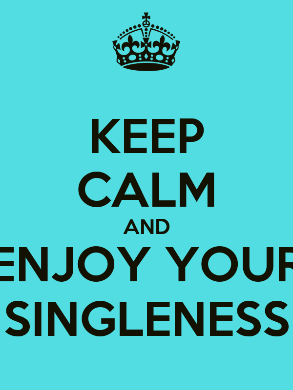 KEEP CALM AND ENJOY YOUR SINGLENESS