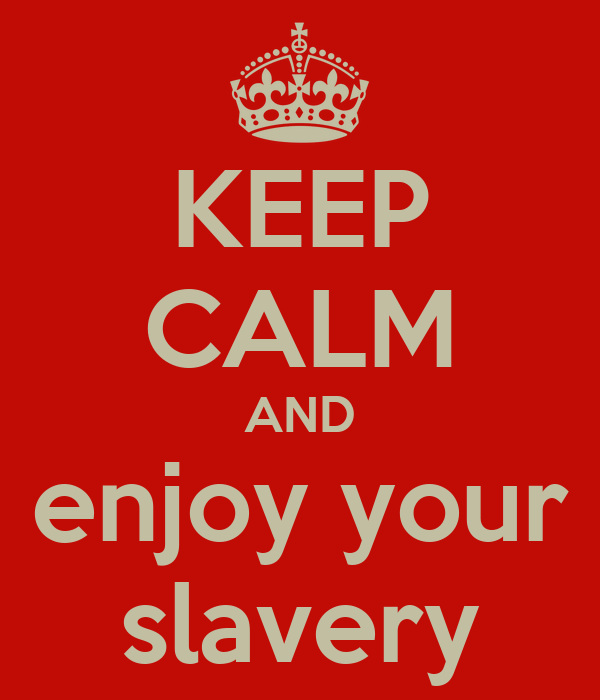 KEEP CALM AND enjoy your slavery