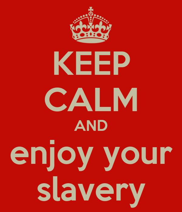 KEEP CALM AND enjoy your slavery
