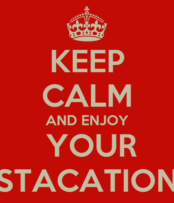 KEEP CALM AND ENJOY  YOUR STACATION
