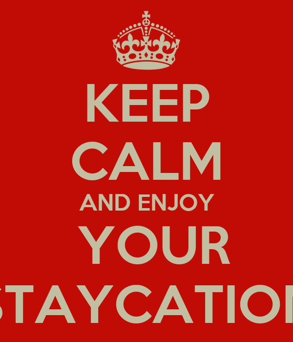 KEEP CALM AND ENJOY  YOUR STAYCATION