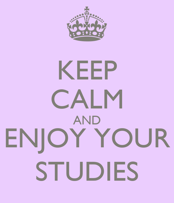 KEEP CALM AND ENJOY YOUR STUDIES