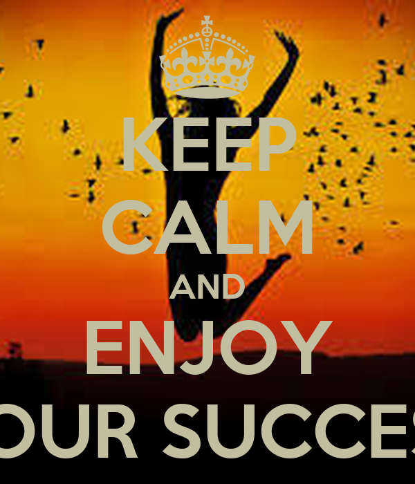 KEEP CALM AND ENJOY YOUR SUCCESS
