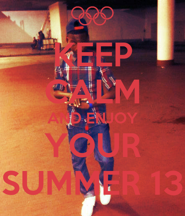 KEEP CALM AND ENJOY YOUR SUMMER 13