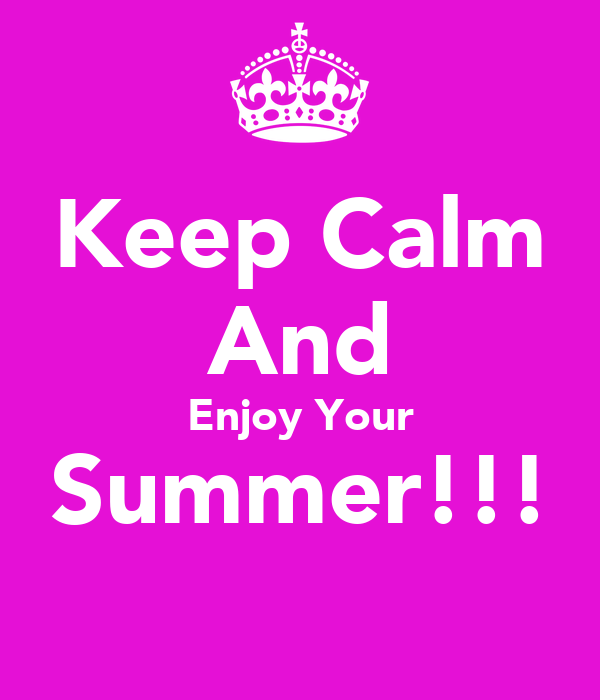 Keep Calm And Enjoy Your Summer!!!