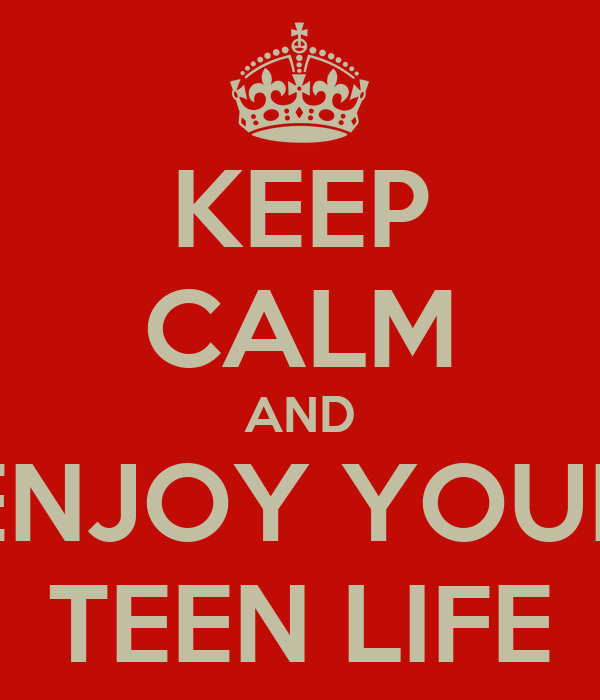 KEEP CALM AND ENJOY YOUR TEEN LIFE