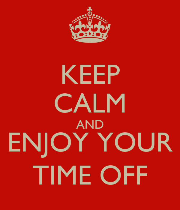 KEEP CALM AND ENJOY YOUR TIME OFF