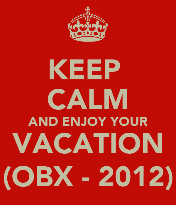 KEEP  CALM AND ENJOY YOUR VACATION (OBX - 2012)