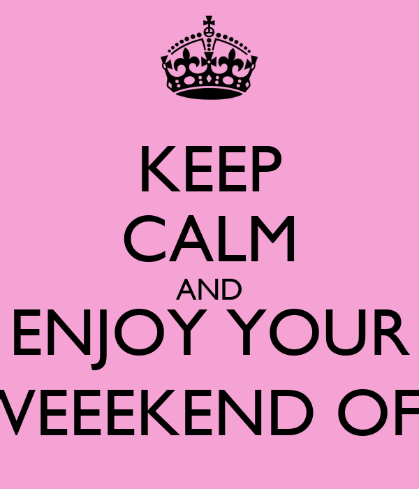 KEEP CALM AND ENJOY YOUR WEEEKEND OFF