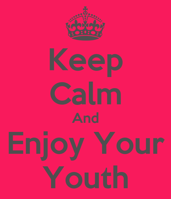 Keep Calm And Enjoy Your Youth