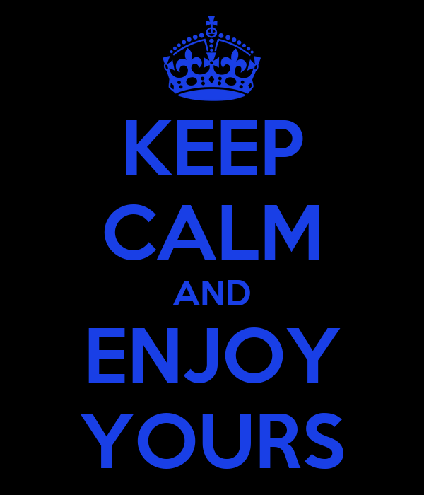 KEEP CALM AND ENJOY YOURS