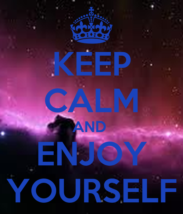 KEEP CALM AND  ENJOY YOURSELF