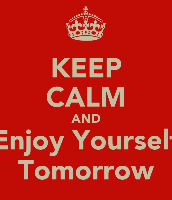 KEEP CALM AND Enjoy Yourself Tomorrow