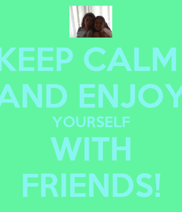 KEEP CALM  AND ENJOY YOURSELF WITH FRIENDS!