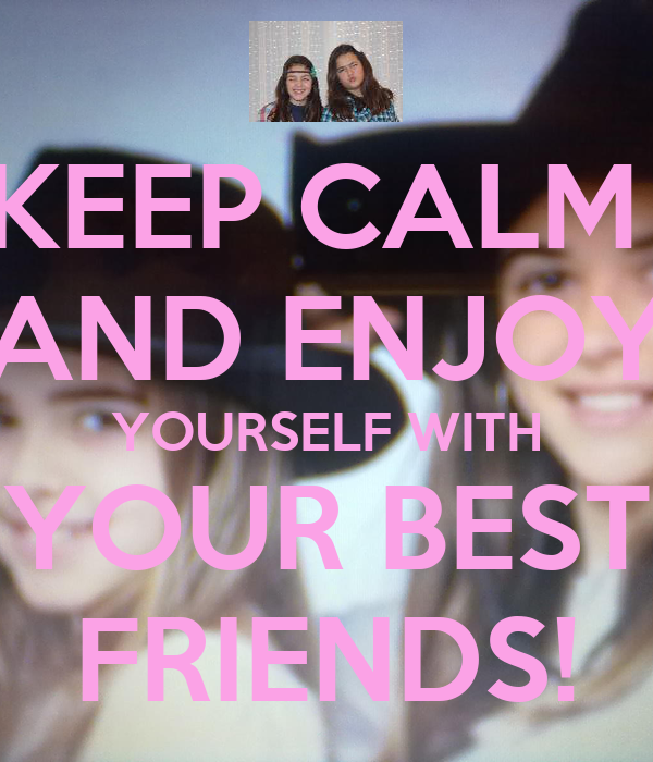 KEEP CALM  AND ENJOY YOURSELF WITH YOUR BEST FRIENDS!
