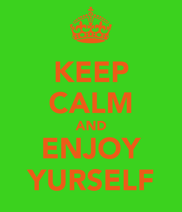 KEEP CALM AND ENJOY YURSELF