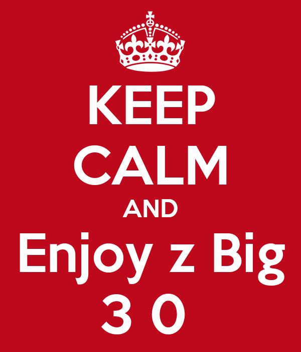 KEEP CALM AND Enjoy z Big 3 0