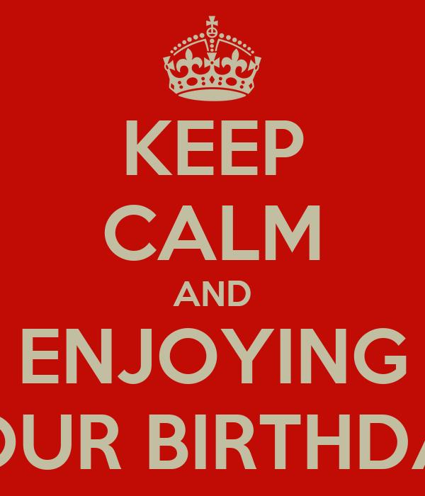 KEEP CALM AND ENJOYING YOUR BIRTHDAY